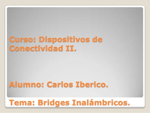 Curso: Dispositivos deConectividad II.Alumno: Carlos Iberico.Tema: Bridges Inalámbricos.
