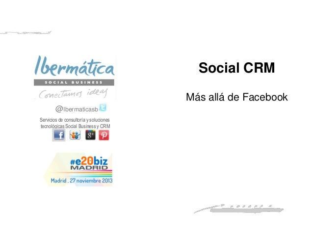 Social CRM Más allá de Facebook @Ibermaticasb Servicios de consultoría y soluciones tecnológicas Social Business y CRM  No...