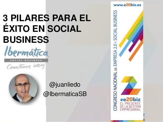 3 PILARES PARA ELÉXITO EN SOCIALBUSINESS@juanliedo@IbermaticaSB