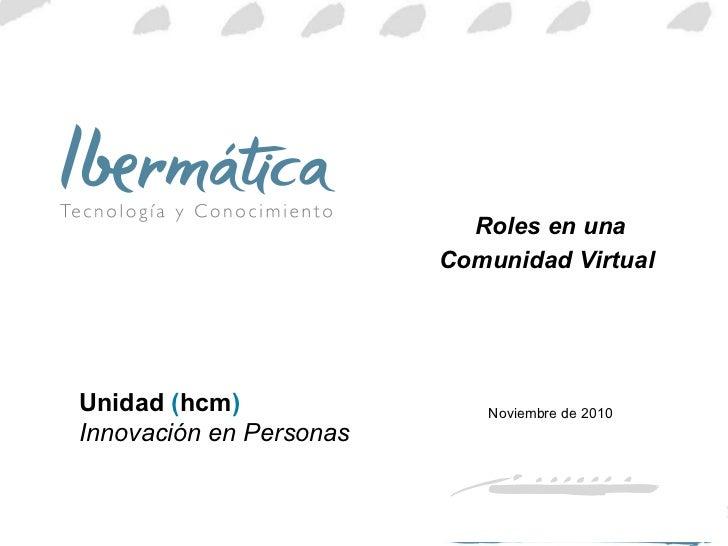 Roles en una Comunidad Virtual   Noviembre de 2010 Unidad  ( hcm )  Innovación en Personas