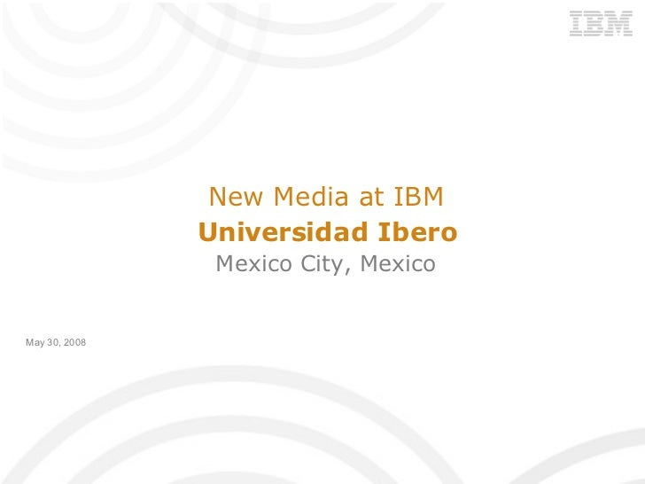 New Media at IBM Universidad Ibero Mexico City, Mexico May 30, 2008
