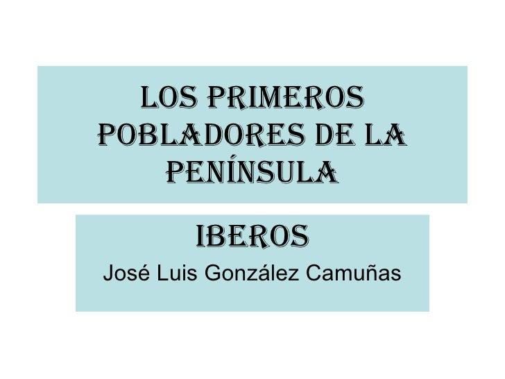 Los Primeros Pobladores De La Península IBEROS José Luis González Camuñas