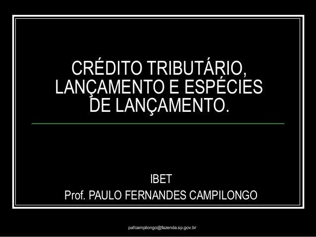 pafcampilongo@fazenda.sp.gov.br CRÉDITO TRIBUTÁRIO, LANÇAMENTO E ESPÉCIES DE LANÇAMENTO. IBET Prof. PAULO FERNANDES CAMPIL...