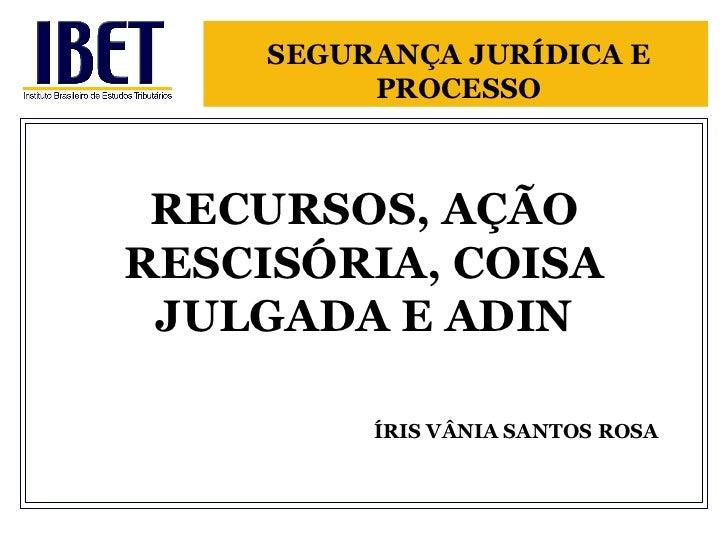RECURSOS, AÇÃO RESCISÓRIA, COISA JULGADA E ADIN   ÍRIS VÂNIA SANTOS ROSA SEGURANÇA JURÍDICA E PROCESSO
