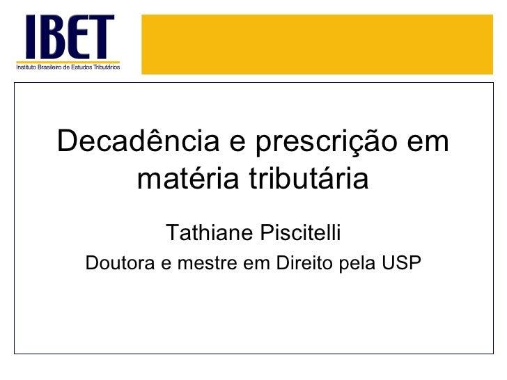 Decadência e prescrição em    matéria tributária         Tathiane Piscitelli Doutora e mestre em Direito pela USP