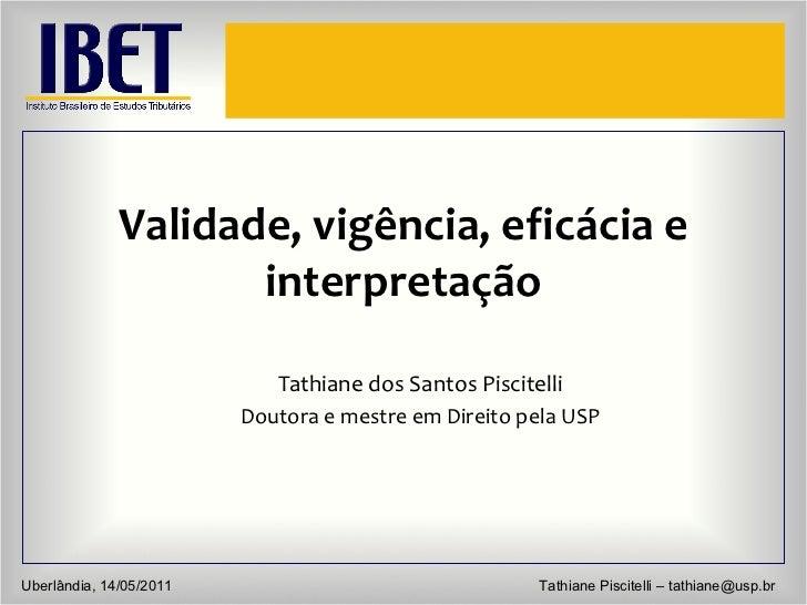 Validade, vigência, eficácia e interpretação Tathiane dos Santos Piscitelli Doutora e mestre em Direito pela USP