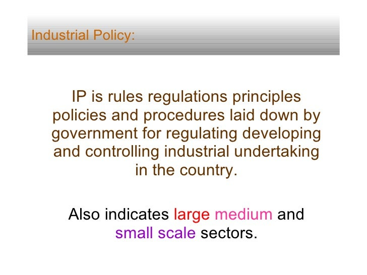 Industrial Policy: IP is rules regulations principles policies and procedures laid down by government for regulating devel...