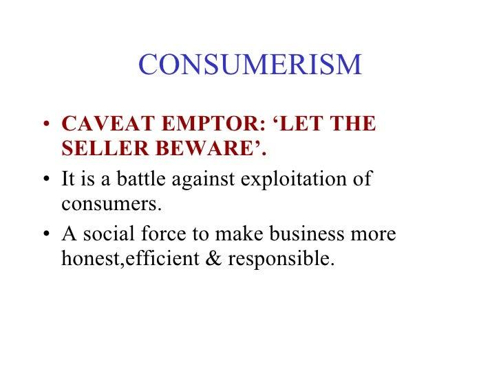 CONSUMERISM <ul><li>CAVEAT EMPTOR: 'LET THE SELLER BEWARE'. </li></ul><ul><li>It is a battle against exploitation of consu...
