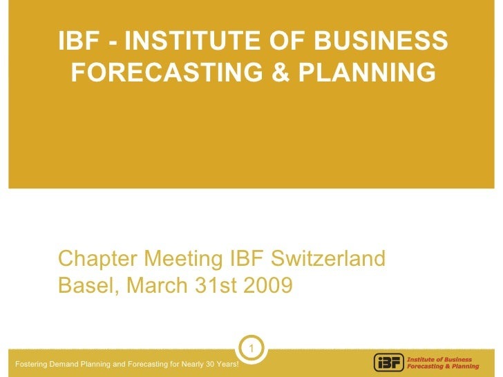 IBF - INSTITUTE OF BUSINESS FORECASTING & PLANNING Chapter Meeting IBF Switzerland Basel, March 31st 2009