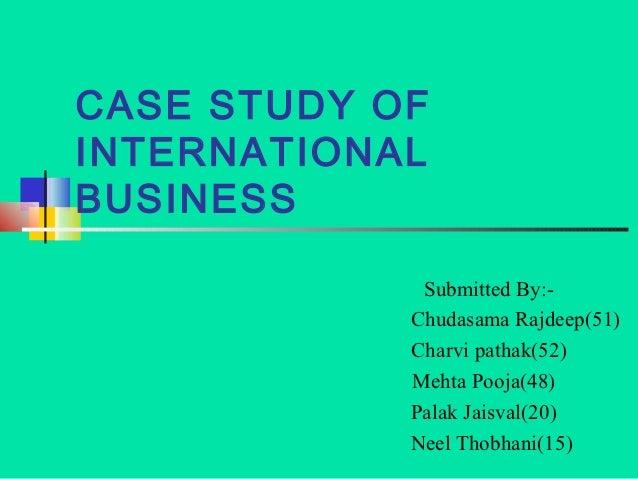 CASE STUDY OFINTERNATIONALBUSINESS             Submitted By:-            Chudasama Rajdeep(51)            Charvi pathak(52...