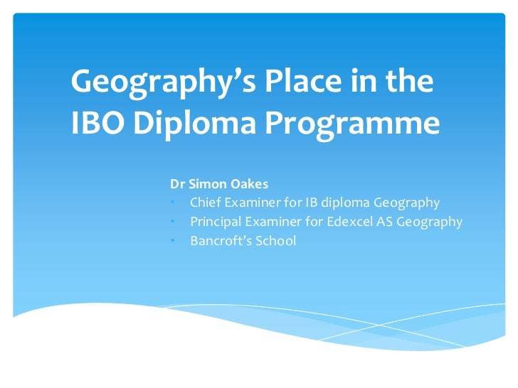 Geography's Place in the IBO Diploma Programme<br />Dr Simon Oakes<br /><ul><li>Chief Examiner for IB diploma Geography