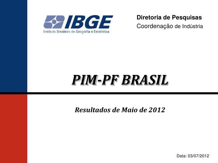 Diretoria de Pesquisas                 Coordenação de IndústriaPIM-PF BRASILResultados de Maio de 2012                    ...