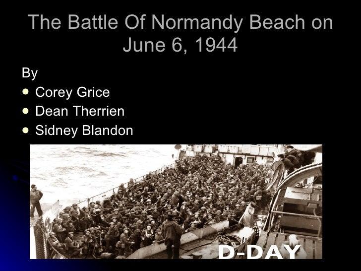 The Battle Of Normandy Beach on June 6, 1944 <ul><li>By </li></ul><ul><li>Corey Grice </li></ul><ul><li>Dean Therrien </li...