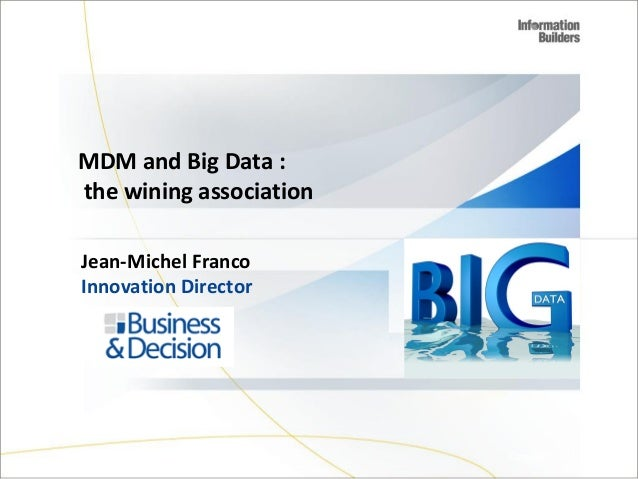 MDM and Big Data : the wining association Jean-Michel Franco Innovation Director  Copyright 2007, Information Builders. Sl...