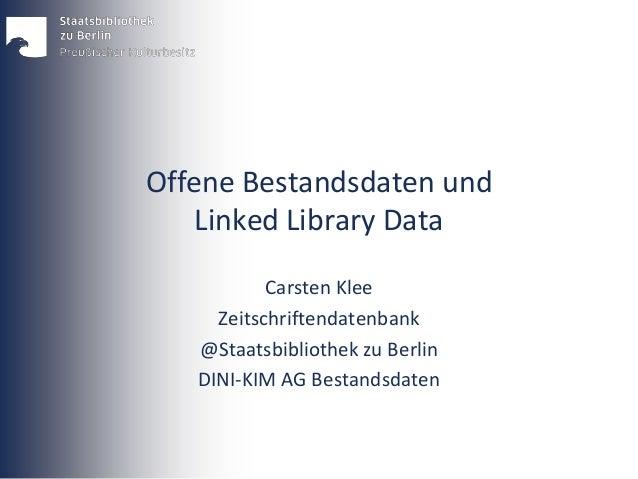 Offene Bestandsdaten und Linked Library Data Carsten Klee Zeitschriftendatenbank @Staatsbibliothek zu Berlin DINI-KIM AG B...
