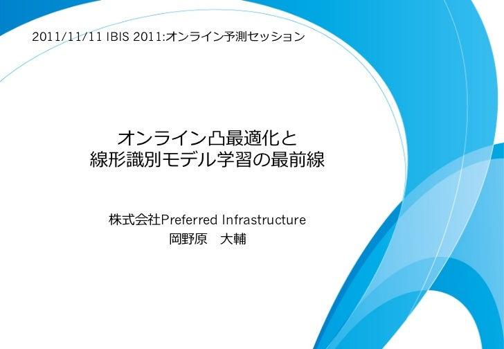 2011/11/11 IBIS 2011:オンライン予測セッション        オンライン凸最適化と      線形識識別モデル学習の最前線         株式会社Preferred Infrastructure              ...