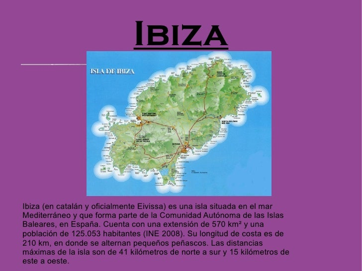 Ibiza Ibiza (en catalán y oficialmente Eivissa) es una isla situada en el mar Mediterráneo y que forma parte de la Comunid...