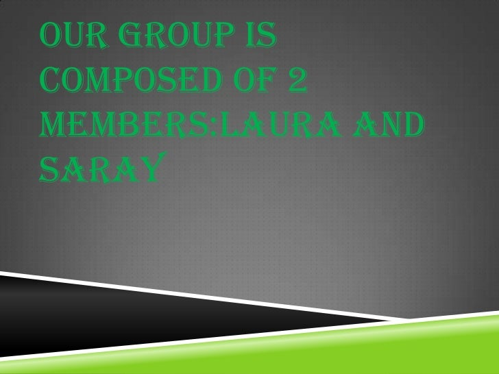 OUR GROUP ISCOMPOSED OF 2MEMBERS:LAURA ANDSARAY