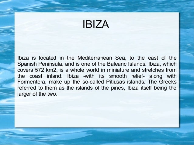 IBIZAIbiza is located in the Mediterranean Sea, to the east of theSpanish Peninsula, and is one of the Balearic Islands. I...