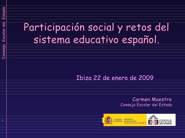 Participación social y retos del sistema educativo español.   Ibiza 22 de enero de 2009 Carmen Maestro  Consejo Escolar de...