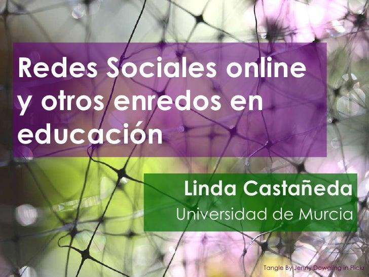 Redes Sociales online y otros enredos en educación<br />Linda Castañeda<br />Universidad de Murcia<br />TangleBy Jenny Dow...