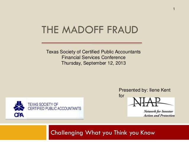 THE MADOFF FRAUD Challenging What you Think you Know Texas Society of Certified Public Accountants Financial Services Conf...