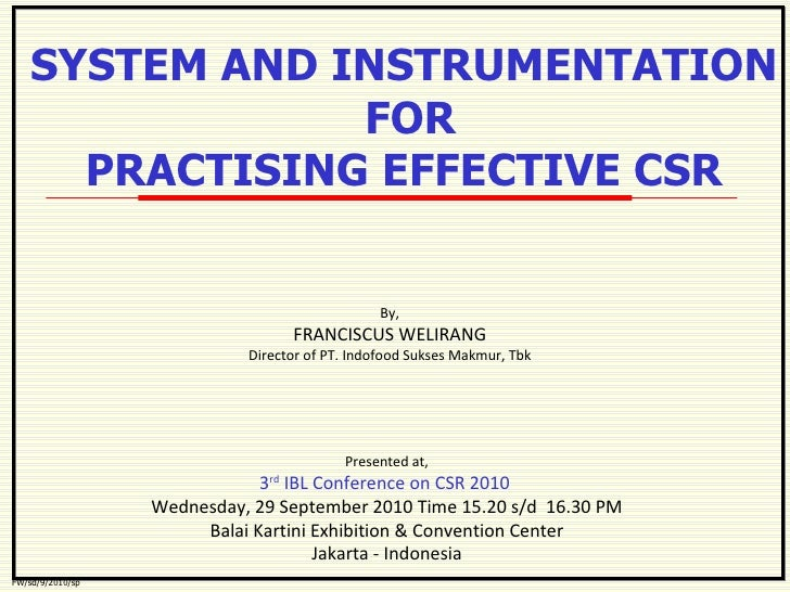 By, FRANCISCUS WELIRANG Director of PT. Indofood Sukses Makmur, Tbk Presented at, 3 rd  IBL Conference on CSR 2010  Wednes...