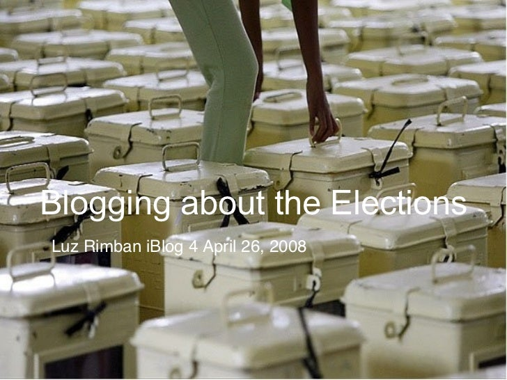 Blogging about the Elections Luz Rimban iBlog 4 April 26, 2008