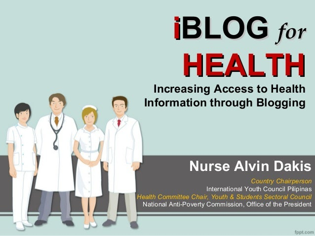 iBLOG for HEALTH  Increasing Access to Health Information through Blogging  Nurse Alvin Dakis Country Chairperson Internat...