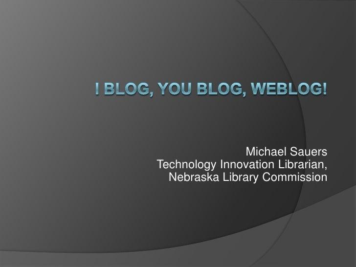 I blog, you blog, weblog!<br />Michael SauersTechnology Innovation Librarian,Nebraska Library Commission<br />