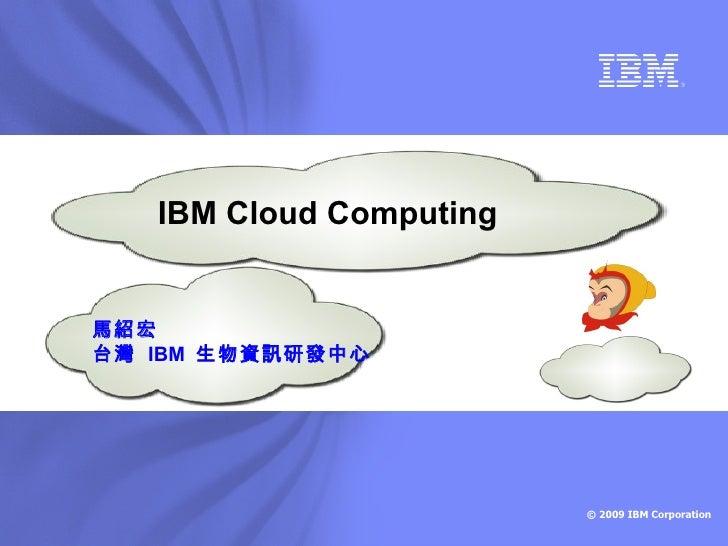 IBM Cloud Computing   馬紹宏 台灣 IBM 生物資訊研發中心                              © 2009 IBM Corporation
