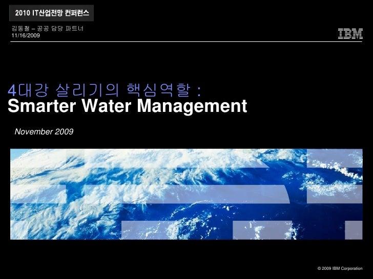 김동철 – 공공 담당 파트너 11/16/2009     4대강 살리기의 핵심역할 : Smarter Water Management November 2009                                © 200...