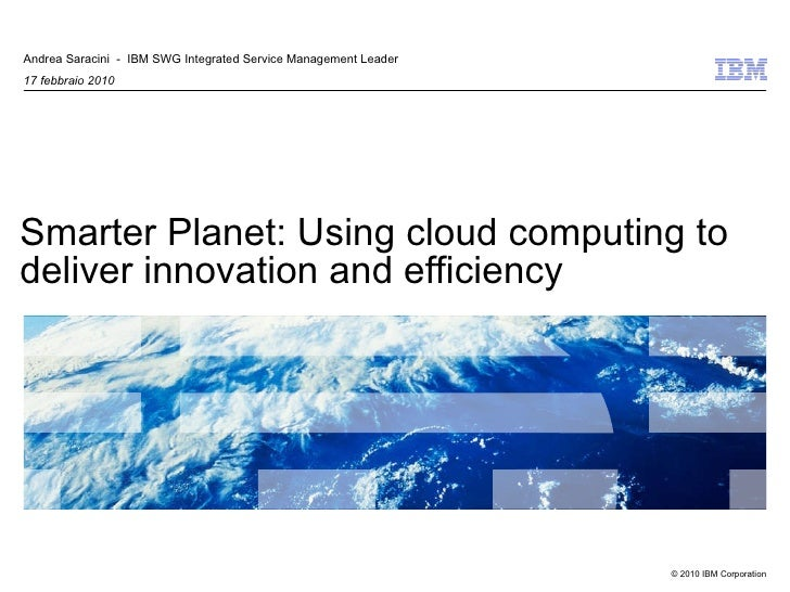 Smarter Planet: Using cloud computing to deliver innovation and efficiency Andrea Saracini  -  IBM SWG Integrated Service ...