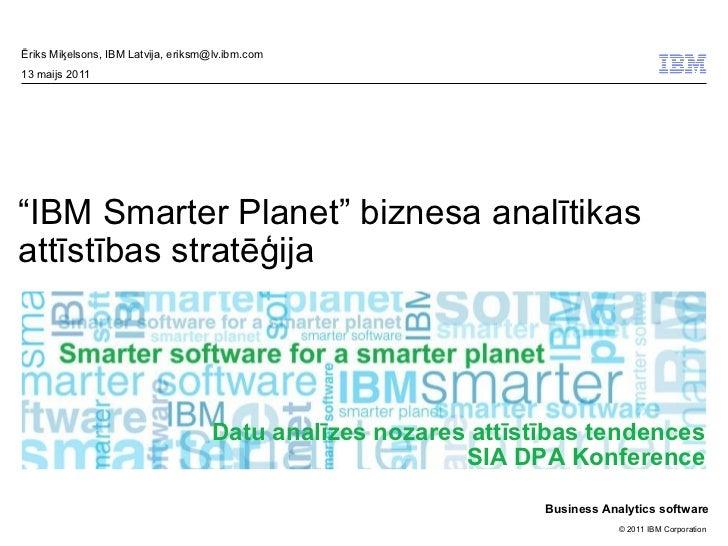 """Ēriks Miķelsons, IBM Latvija, eriksm@lv.ibm.com13 maijs 2011""""IBM Smarter Planet"""" biznesa analītikasattīstības stratēģija  ..."""