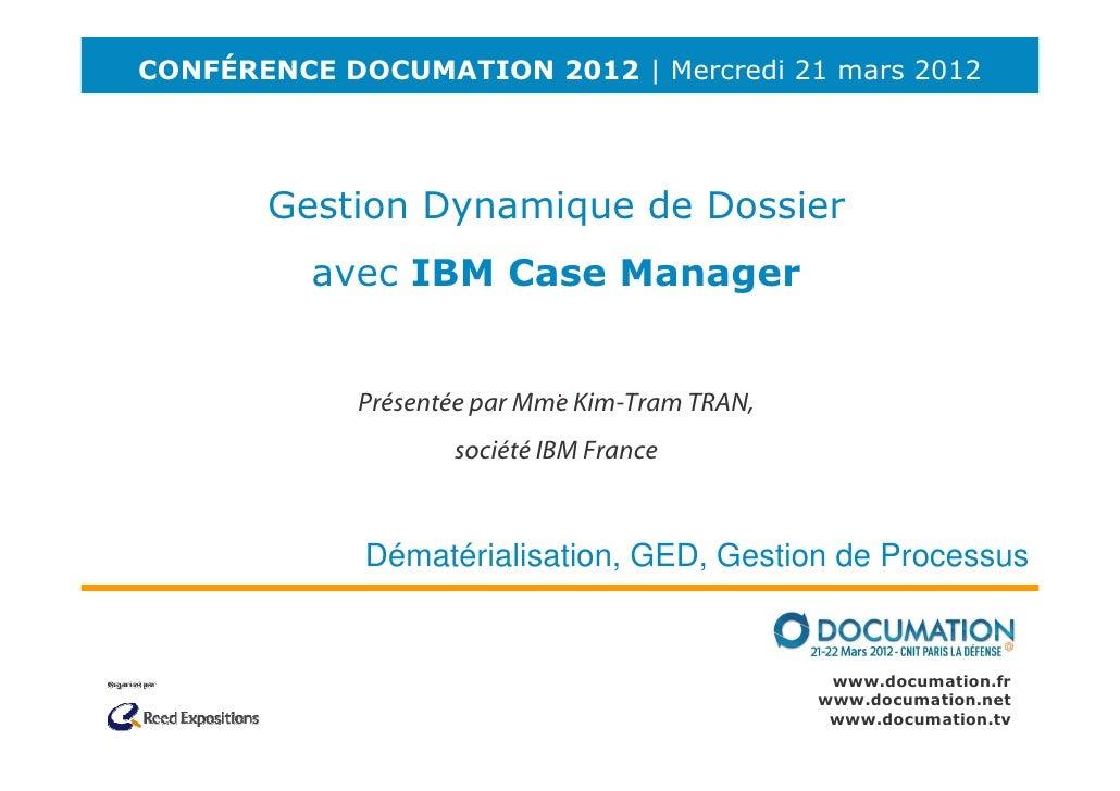 CONFÉRENCE DOCUMATION 2012 | Mercredi 21 mars 2012       Gestion Dynamique de Dossier          avec IBM Case Manager      ...