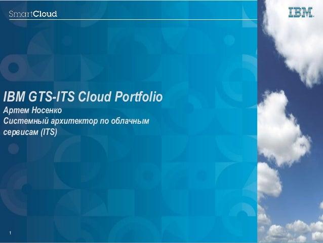 © 2014 IBM Corporation.1 IBM GTS-ITS Cloud Portfolio Артем Носенко Системный архитектор по облачным сервисам (ITS) © 2012 ...