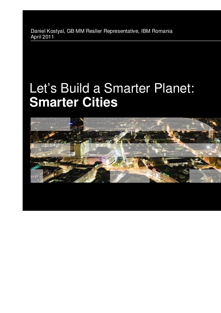Daniel Kostyal, GB MM Resller Representative, IBM RomaniaApril 2011Let's Build a Smarter Planet:Smarter Cities            ...