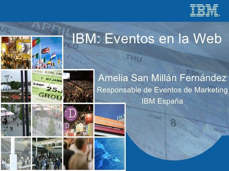 IBM: Eventos en la Web Amelia San Millán Fernández Responsable de Eventos de Marketing IBM España
