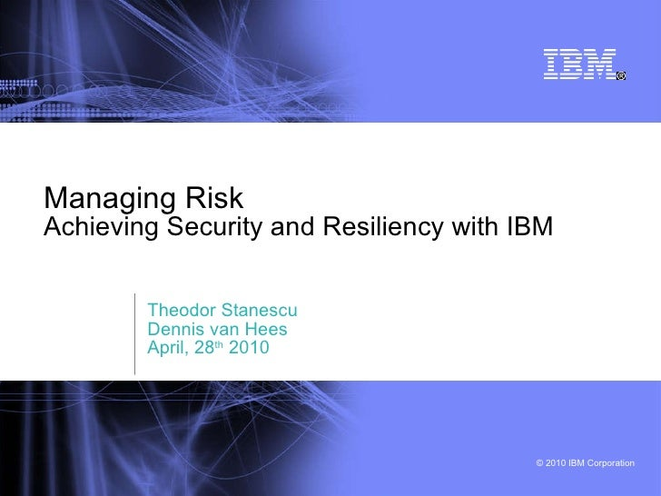 Managing Risk Achieving Security and Resiliency with IBM Theodor Stanescu Dennis van Hees April, 28 th  2010