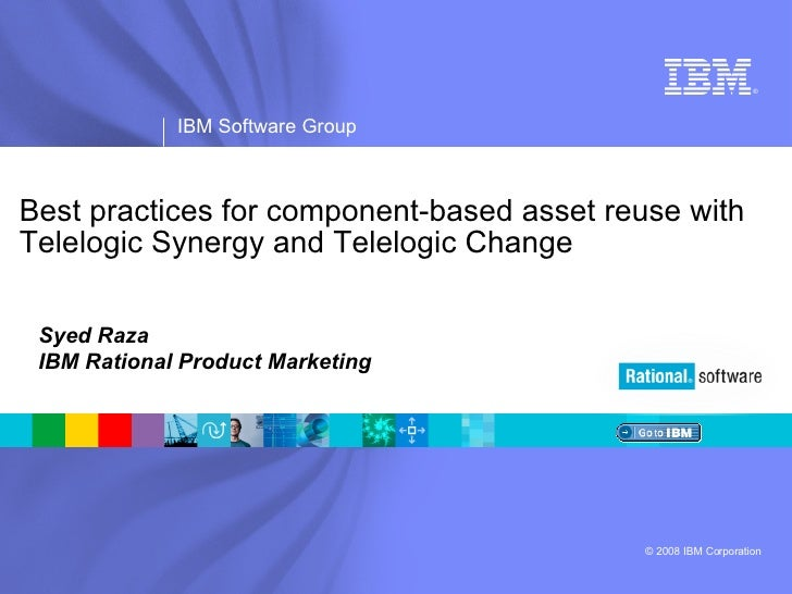 Best practices for component-based asset reuse with Telelogic Synergy and Telelogic Change Syed Raza IBM Rational Product ...