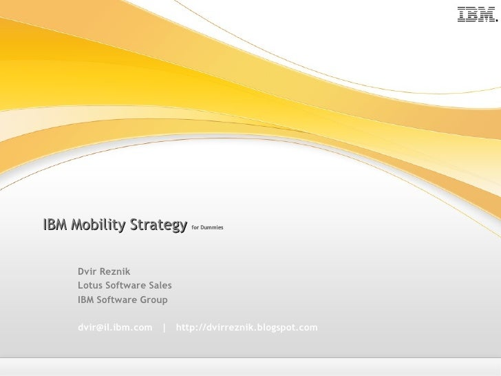 IBM Mobility Strategy  for Dummies Dvir Reznik Lotus Software Sales IBM Software Group dvir@il.ibm.com     http://dvirrezn...