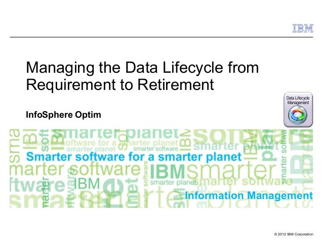 Data Lifecycle Management © 2012 IBM Corporation Information Management Managing the Data Lifecycle from Requirement to Re...