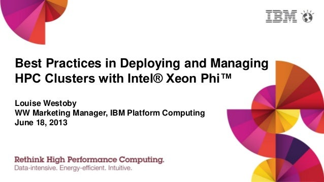 Best Practices in Deploying and ManagingHPC Clusters with Intel® Xeon Phi™Louise WestobyWW Marketing Manager, IBM Platform...