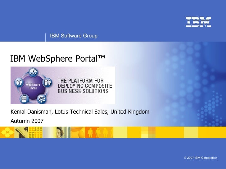 IBM WebSphere Portal™ Kemal Danisman, Lotus Technical Sales, United Kingdom Autumn 2007