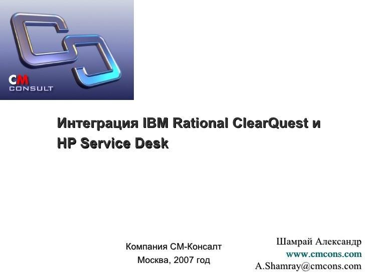 Интеграция  IBM Rational ClearQuest  и  HP Service Desk Компания СМ-Консалт Москва, 2007 год Шамрай Александр www.cmcons.c...