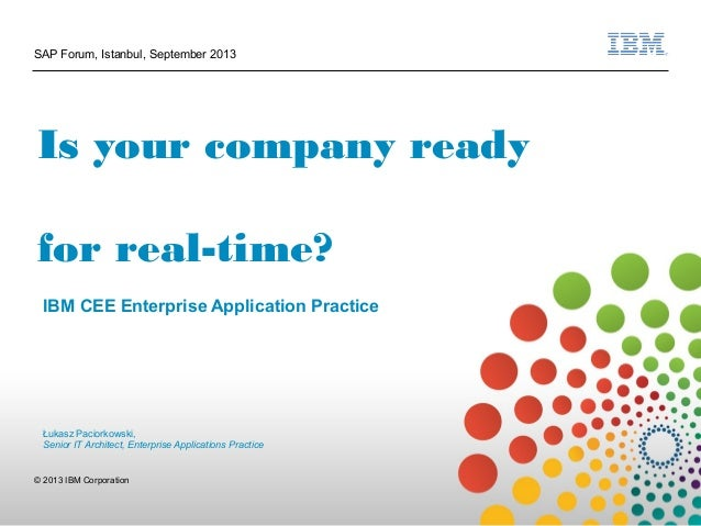 1 © 2013 IBM Corporation SAP Forum, Istanbul, September 2013 Is your company ready for real-time? IBM CEE Enterprise Appli...