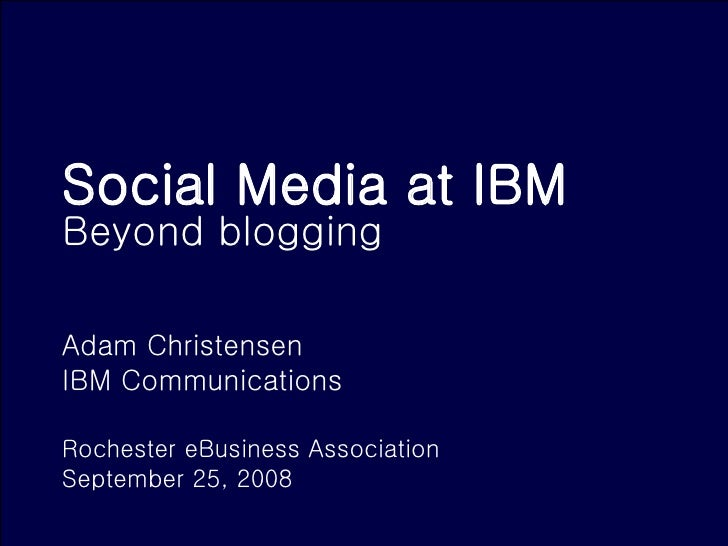 Social Media at IBM  Beyond blogging Adam Christensen IBM Communications  Rochester eBusiness Association September 25, 2008