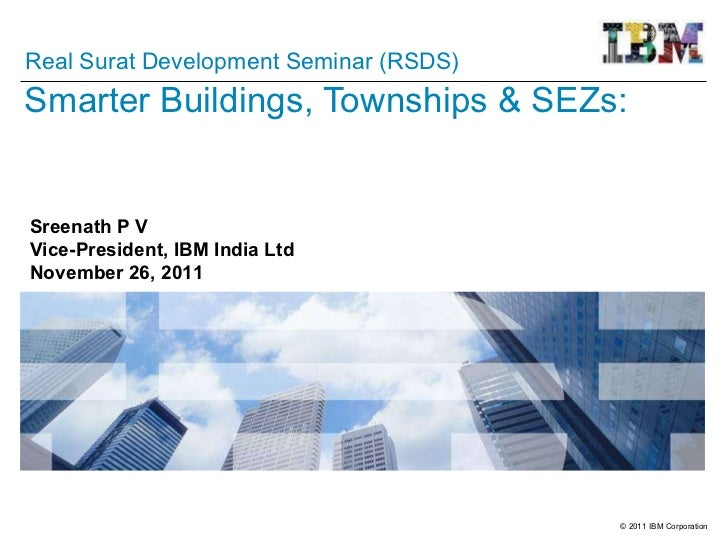 Smarter Buildings, Townships & SEZs: Sreenath P V Vice-President, IBM India Ltd November 26, 2011 Real Surat Development S...