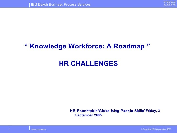 """  Knowledge Workforce: A Roadmap ""   HR CHALLENGES HR Roundtable "" Globalising People Skills"" Friday, 2 September 2005"