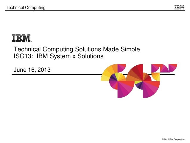 © 2013 IBM CorporationTechnical ComputingTechnical Computing Solutions Made SimpleISC13: IBM System x SolutionsJune 16, 2013